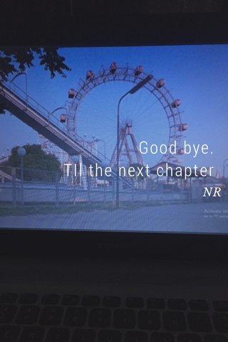 Good bye. TIl the next chapter NR