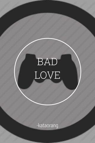BAD LOVE -kataorang