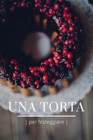 UNA TORTA | per festeggiare |