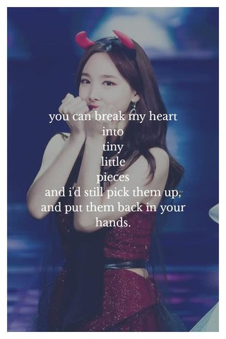 you can break my heart into tiny little pieces and i'd still pick them up, and put them back in your hands.
