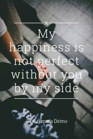 My happiness is not perfect without you by my side -Diriku kepada Dirimu-