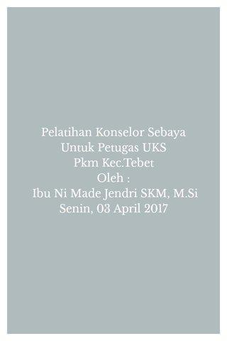 Pelatihan Konselor Sebaya Untuk Petugas UKS Pkm Kec.Tebet Oleh : Ibu Ni Made Jendri SKM, M.Si Senin, 03 April 2017