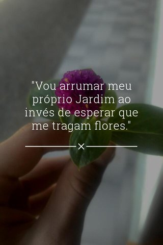 """""""Vou arrumar meu próprio Jardim ao invés de esperar que me tragam flores."""""""