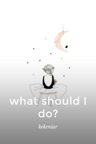 what should I do? kekeniar