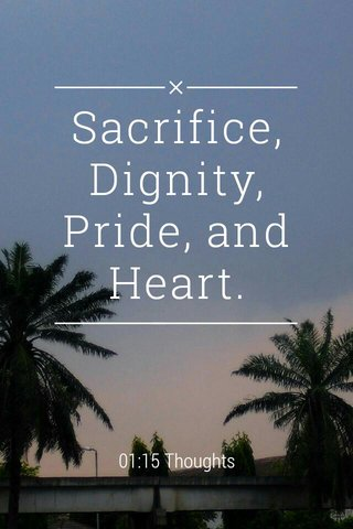 Sacrifice, Dignity, Pride, and Heart. 01:15 Thoughts