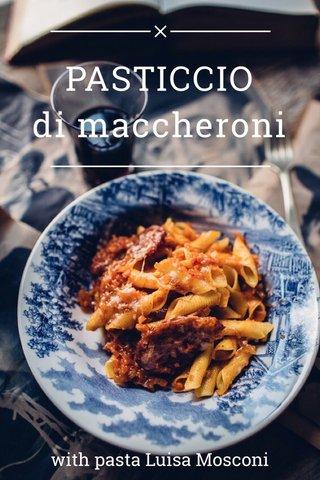 PASTICCIO di maccheroni with pasta Luisa Mosconi