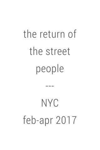 the return of the street people --- NYC feb-apr 2017