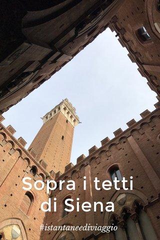 Sopra i tetti di Siena #istantaneediviaggio