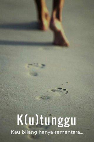 K(u)tunggu Kau bilang hanya sementara...