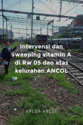Intervensi dan sweeping vitamin A di Rw 05 dao atas kelurahan ANCOL KPLDH ANCOL