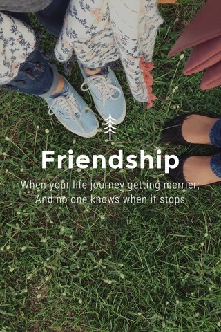 Friendship When your life journey getting merrier; And no one knows when it stops