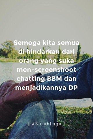 Semoga kita semua di hindarkan dari orang yang suka men-screenshoot chatting BBM dan menjadikannya DP | #BuruhLugu |