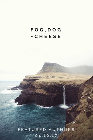 FOG,DOG +CHEESE FEATURED AUTHORS 04.10.17
