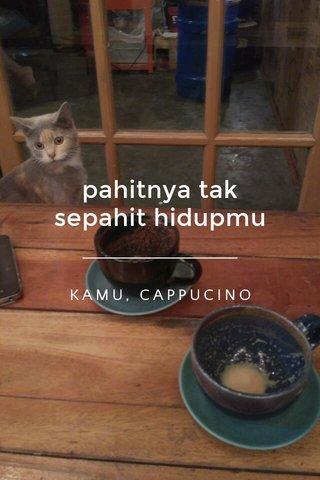 pahitnya tak sepahit hidupmu KAMU, CAPPUCINO
