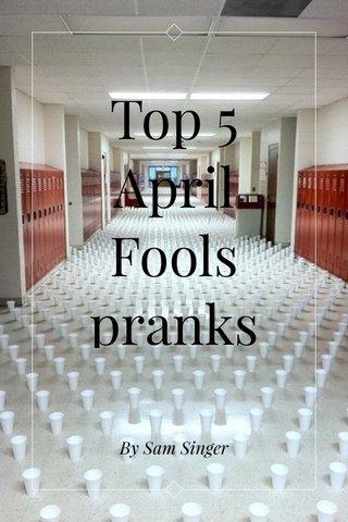 Top 5 April Fools pranks By Sam Singer