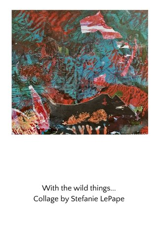 With the wild things... Collage by Stefanie LePape