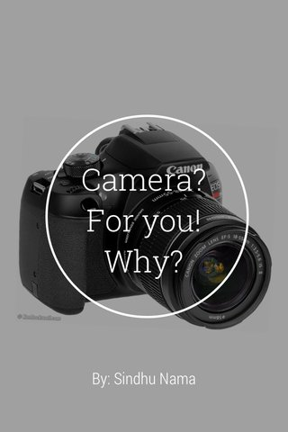 Camera? For you! Why? By: Sindhu Nama