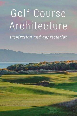 Golf Course Architecture inspiration and appreciation