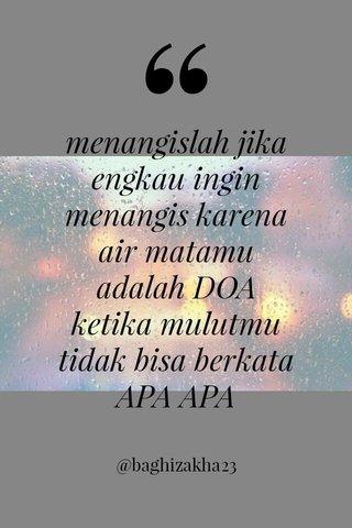 menangislah jika engkau ingin menangis karena air matamu adalah DOA ketika mulutmu tidak bisa berkata APA APA @baghizakha23