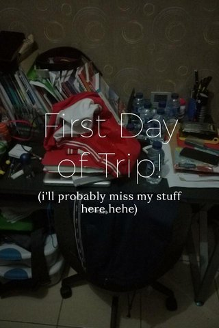 First Day of Trip! (i'll probably miss my stuff here hehe)