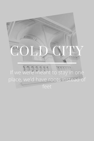 COLD CITY If we were meant to stay in one place, we'd have roots instead of feet