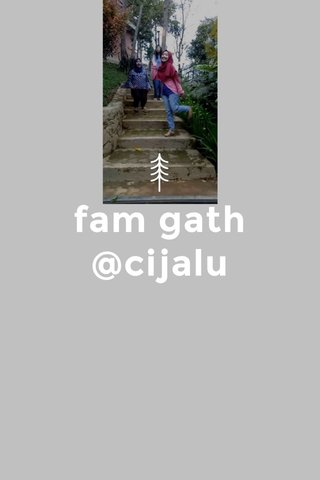 fam gath @cijalu