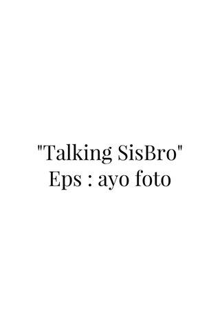 """""""Talking SisBro"""" Eps : ayo foto"""