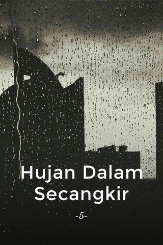 Hujan Dalam Secangkir -5-
