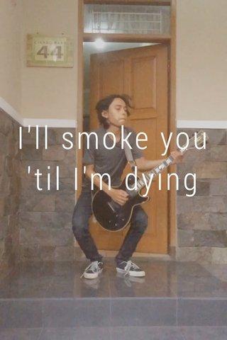 I'll smoke you 'til I'm dying