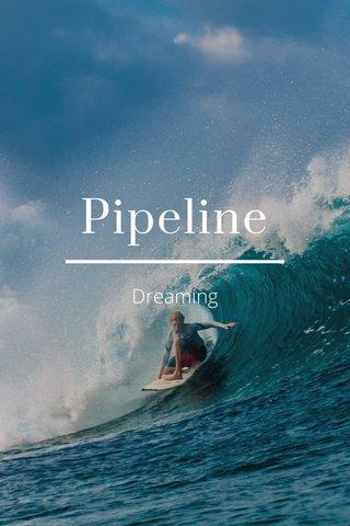 Pipeline Dreaming