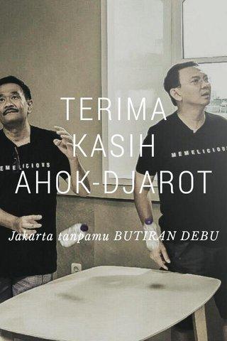 TERIMA KASIH AHOK-DJAROT Jakarta tanpamu BUTIRAN DEBU