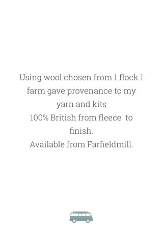 Using wool chosen from 1 flock 1 farm gave provenance to my yarn and kits 100% British from fleece to finish. Available from Farfieldmill.