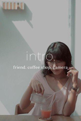 intro. friend. coffee shop. camera