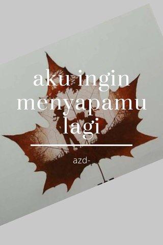 aku ingin menyapamu lagi azd-