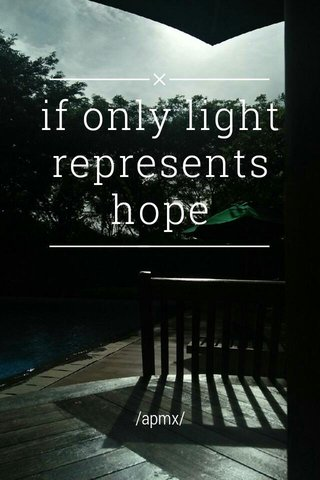 if only light represents hope /apmx/