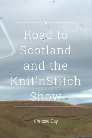 Road to Scotland and the Knit'nStitch Show Chrissie Day