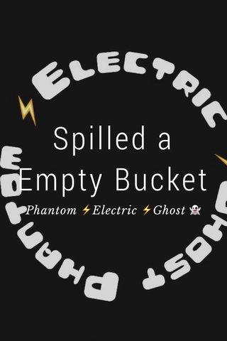 Spilled a Empty Bucket Phantom ⚡️Electric ⚡️Ghost 👻