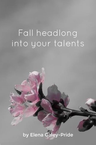 Fall headlong into your talents by Elena Galey-Pride