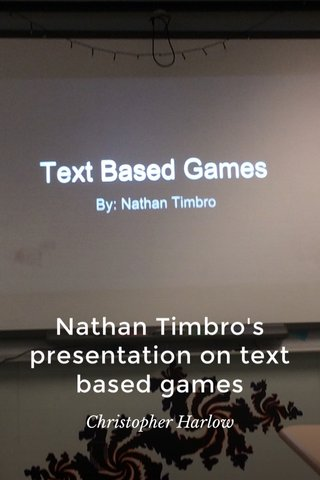Nathan Timbro's presentation on text based games Christopher Harlow