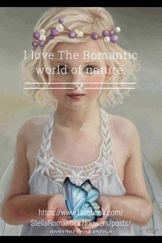 I love The Romantic world of nature. https://www.facebook.com/StellaRomantica7Flowers/posts/802178553264359:0
