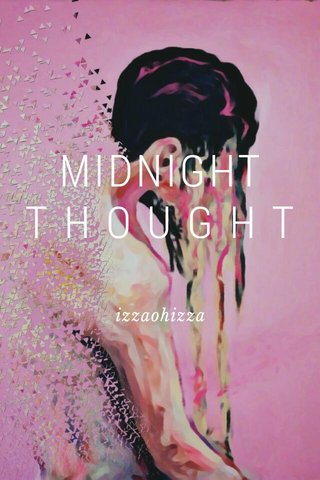 MIDNIGHT T H O U G H T izzaohizza