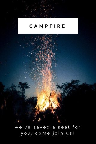 CAMPFIRE we've saved a seat for you. come join us!