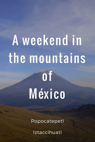 A weekend in the mountains of México Popocatepetl Iztaccíhuatl