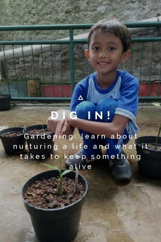 DIG IN! Gardening: learn about nurturing a life and what it takes to keep something alive