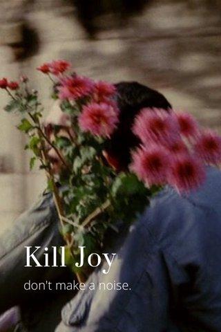 Kill Joy don't make a noise.