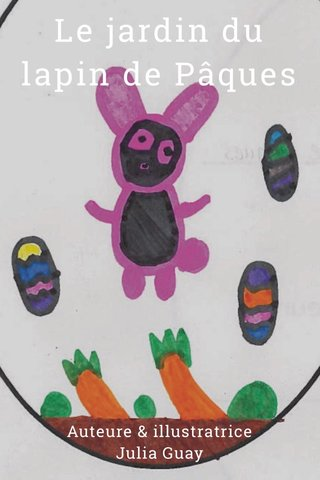 Le jardin du lapin de Pâques Auteure & illustratrice Julia Guay