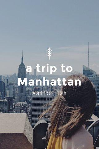 a trip to Manhattan April 15th - 18th