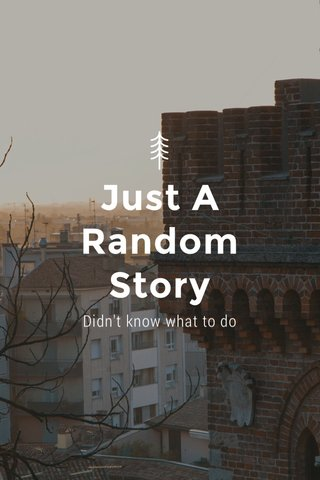 Just A Random Story Didn't know what to do