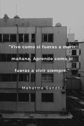 """""""Vive como si fueras a morir mañana. Aprende como si fueras a vivir siempre."""" Mahatma Gandhi"""