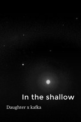 In the shallow Daughter x kafka